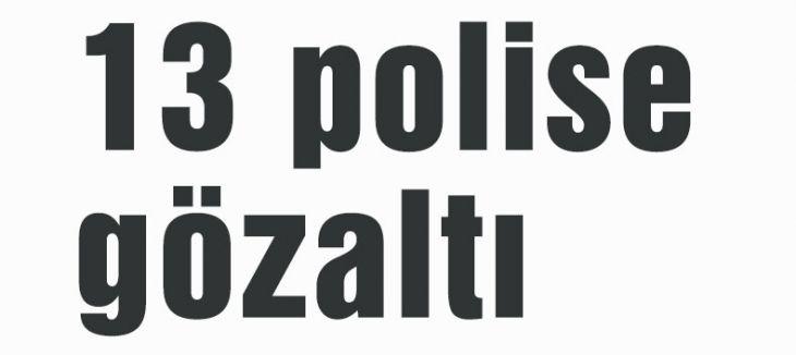 13 polise gözaltı
