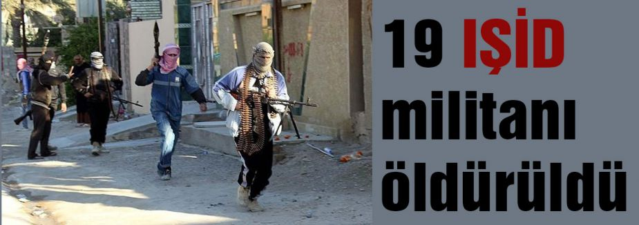 19 IŞİD militanı öldürüldü