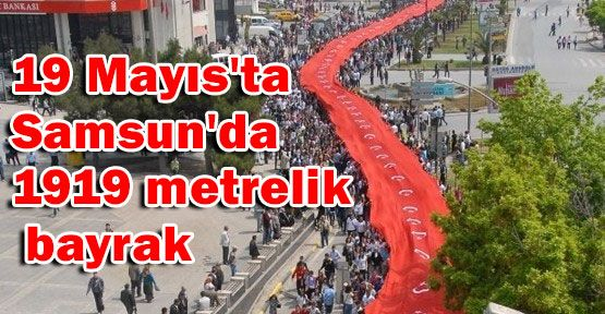 19 Mayıs'ta Samsun'da  1919 metrelik bayrak