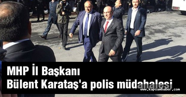 MHP İstanbul İl Başkanı Karataş'a polis müdahalesi