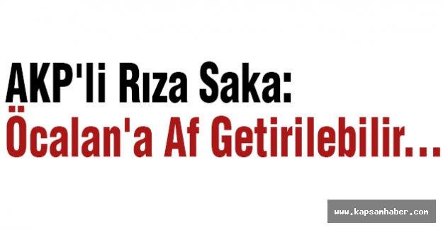 AKP'li Saka: Öcalan'a Af Getirilebilir...