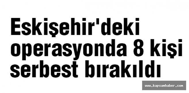Eskişehir'deki operasyondan 8 kişi serbest
