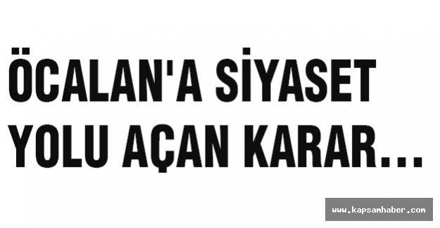 ÖCALAN'A SİYASET YOLU AÇAN KARAR...
