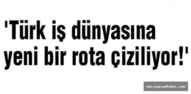 'Türk iş dünyasına yeni bir rota çiziliyor!'