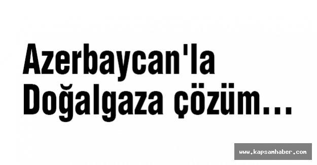 Azerbaycan'la Doğalgaza çözüm...