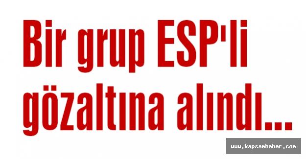 ESP'liler gözaltına alındı...