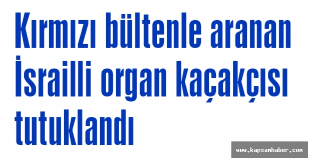 İsrailli organ kaçakçısı tutuklandı