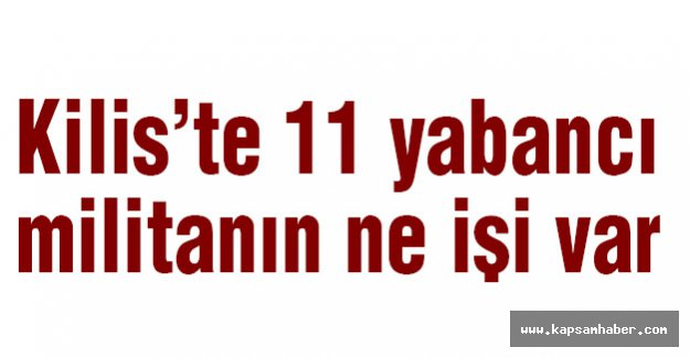 Kilis'te 11 yabancı militanın ne işi var