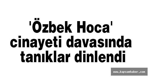 'Özbek Hoca' cinayeti davasında tanıklar dinlendi