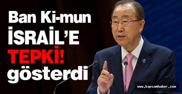 Ban Ki-mun, İsrail'e Tepki Gösterdi
