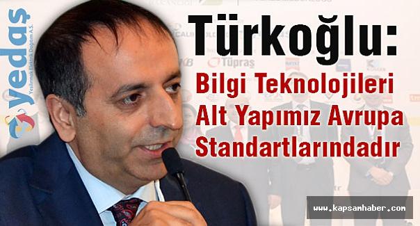 Türkoğlu: Bilgi Teknolojileri Alt Yapımız Avrupa Standartlarındadır