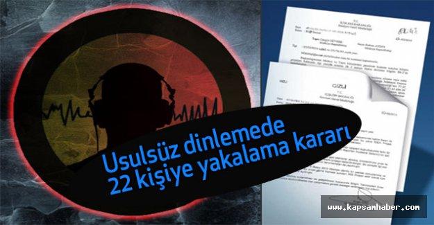 Usulsüz dinlemede 22 kişiye yakalama kararı