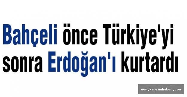 Bahçeli önce Türkiye'yi Sonra Erdoğan'ı Kurtardı