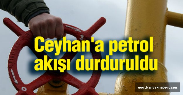 Ceyhan'a petrol akışı durduruldu
