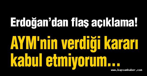 Erdoğan: AYM'nin verdiği kararı kabul etmiyorum