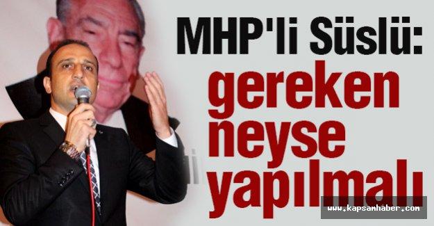 MHP'li Süslü: Gereken Neyse Yapılmalı