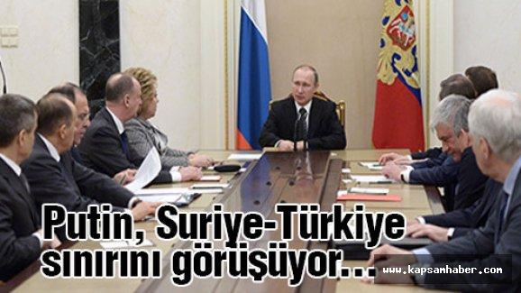 Putin, Suriye-Türkiye sınırını görüşüyor