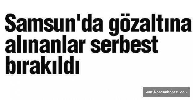 Samsun'da Gözaltına Alınanlar Serbest Bırakıldı