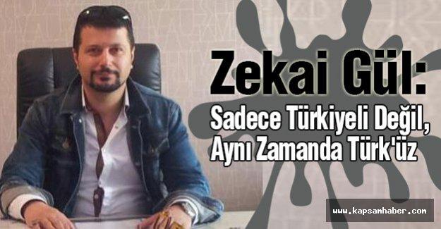 Zekai Gül: Sadece Türkiyeli Değil , Aynı Zamanda Türk'üz