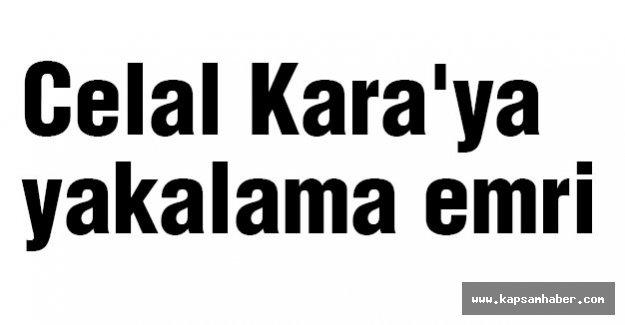 Celal Kara'ya yakalama emri