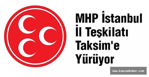 MHP İstanbul Teşkilatı Taksim'e Yürüyor