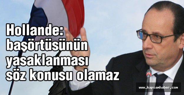 Hollande: başörtüsünün yasaklanması söz konusu olamaz