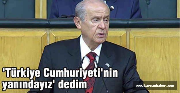 Bahçeli; Türkiye Cumhuriyeti'nin yanındayız dedim