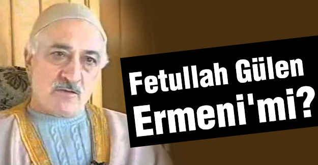 Fetullah Gülen Ermeni'mi?