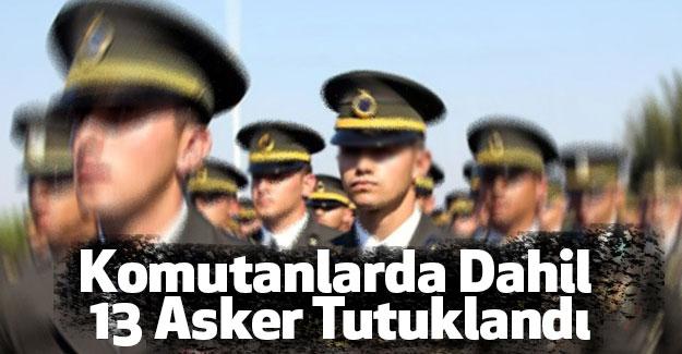 Komutanlarda Dahil 13 Asker Tutuklandı