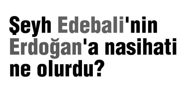 Şeyh Edebali'nin Erdoğan'a nasihati ne olurdu?