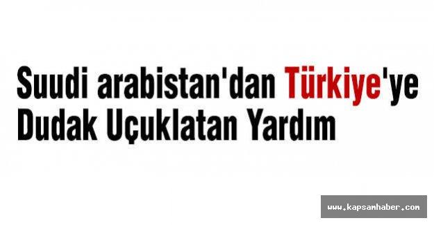 Suudi Arabistan'dan Türkiye'ye Dudak Uçuklatan Yardım