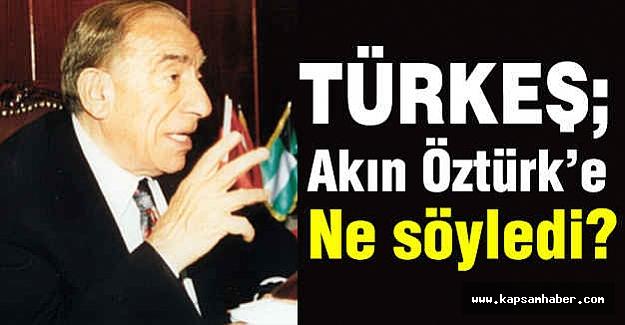 Türkeş, Akın Öztürk'e Ne Söyledi?