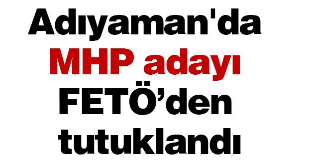 Adıyaman'da MHP adayı FETÖ'den tutuklandı