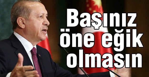 Erdoğan: Başınız öne eğik olmasın
