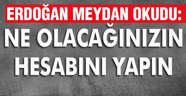 Erdoğan meydan okudu!