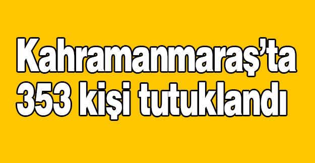 Kahramanmaraş'ta 353 kişi tutuklandı