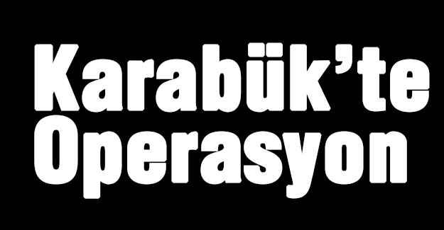Karabük'te Operasyon!