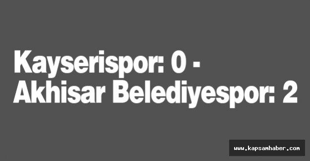 Kayserispor: 0 - Akhisar Belediyespor: 2