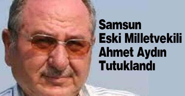 Samsun Eski Milletvekili Ahmet Aydın Tutuklandı