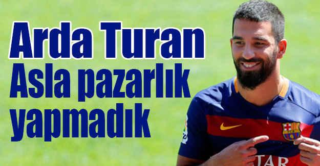 Arda Turan: Asla pazarlık yapmadık