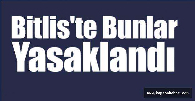 Bitlis'te Bunlar Yasaklandı