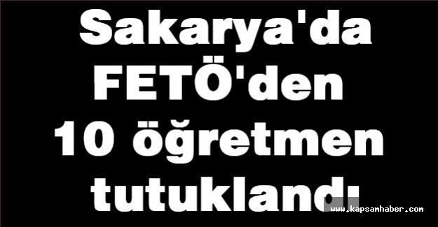 Sakarya'da  10 öğretmen tutuklandı