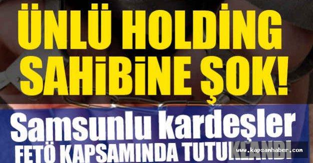 Samsunlu Ünlü holding sahibinin Kardeşleri Tutuklandı