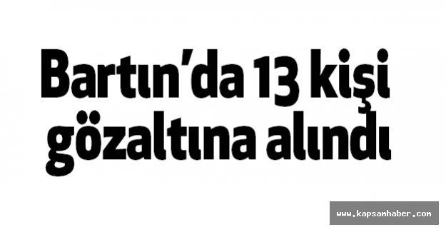 Bartın'da 13 kişi gözaltına alındı