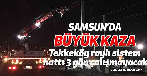 Büyük Kaza: Tekkeköy raylı sistem hattı 3 gün çalışmayacak