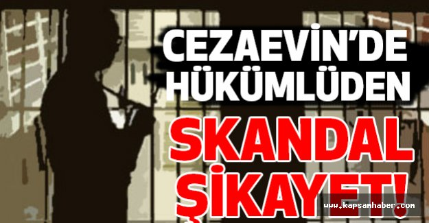 Cezaevinde Bir Hükümlüden Skandal Şikayet!