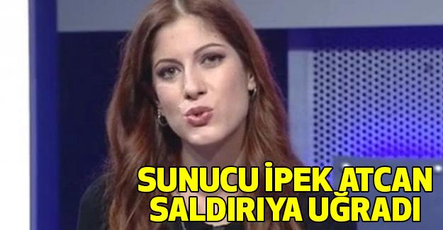 Sunucu İpek Atcan Saldırıya Uğradı