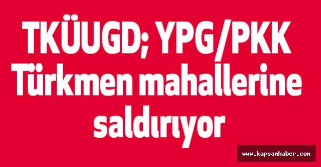TKÜUGD; YPG/PKK Türkmen mahallerine saldırıyor
