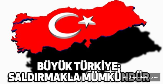 """""""Büyük Türkiye: Savunmakla değil saldırmakla mümkündür"""""""