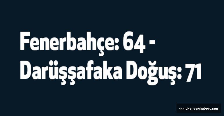 Fenerbahçe: 64 - Darüşşafaka Doğuş: 71